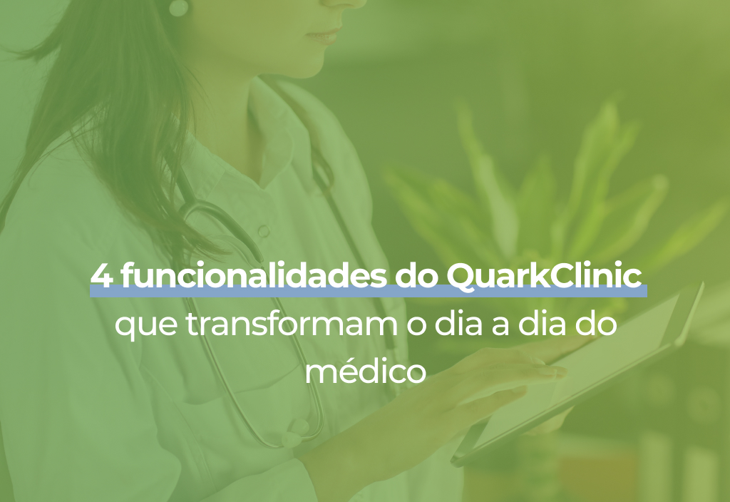 4 funcionalidades do QuarkClinic que transformam o dia a dia do médico